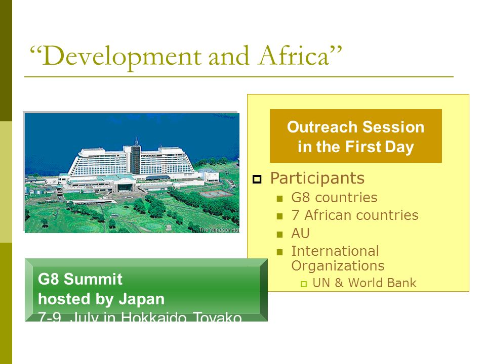 Development and Africa Participants G8 countries 7 African countries AU International Organizations UN & World Bank G8 Summit hosted by Japan 7-9, Jul