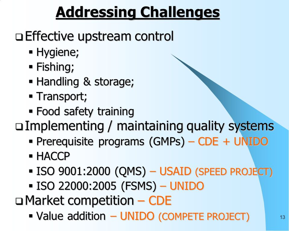 13 Addressing Challenges Effective upstream control Effective upstream control Hygiene; Hygiene; Fishing; Fishing; Handling & storage; Handling & storage; Transport; Transport; Food safety training Food safety training Implementing / maintaining quality systems Implementing / maintaining quality systems Prerequisite programs (GMPs) – CDE + UNIDO Prerequisite programs (GMPs) – CDE + UNIDO HACCP HACCP ISO 9001:2000 (QMS) – USAID (SPEED PROJECT) ISO 9001:2000 (QMS) – USAID (SPEED PROJECT) ISO 22000:2005 (FSMS) – UNIDO ISO 22000:2005 (FSMS) – UNIDO Market competition – CDE Market competition – CDE Value addition – UNIDO (COMPETE PROJECT) Value addition – UNIDO (COMPETE PROJECT)