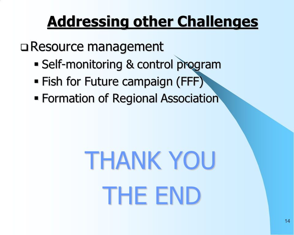 14 Addressing other Challenges Resource management Resource management Self-monitoring & control program Self-monitoring & control program Fish for Future campaign (FFF) Fish for Future campaign (FFF) Formation of Regional Association Formation of Regional Association THANK YOU THANK YOU THE END THE END