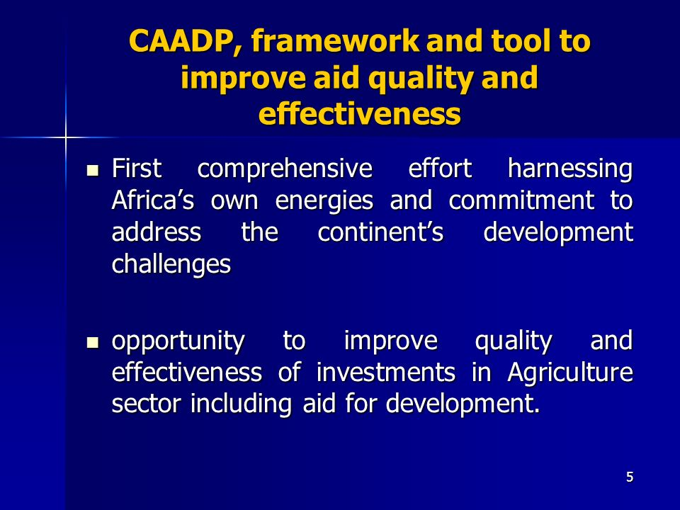 5 CAADP, framework and tool to improve aid quality and effectiveness First comprehensive effort harnessing Africas own energies and commitment to address the continents development challenges First comprehensive effort harnessing Africas own energies and commitment to address the continents development challenges opportunity to improve quality and effectiveness of investments in Agriculture sector including aid for development.