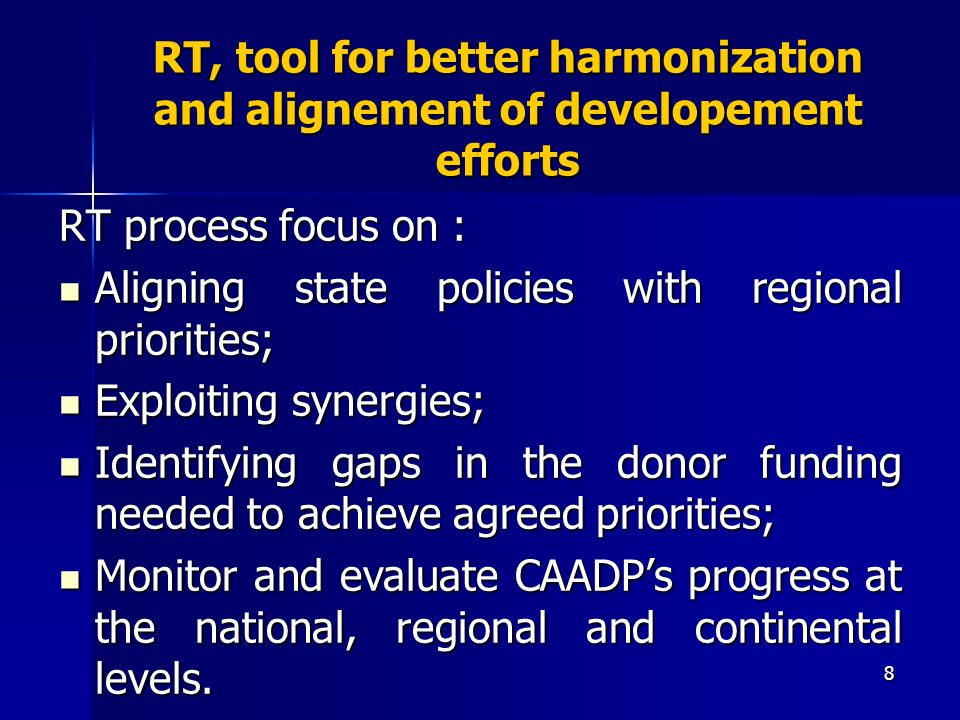 8 RT, tool for better harmonization and alignement of developement efforts RT process focus on : Aligning state policies with regional priorities; Aligning state policies with regional priorities; Exploiting synergies; Exploiting synergies; Identifying gaps in the donor funding needed to achieve agreed priorities; Identifying gaps in the donor funding needed to achieve agreed priorities; Monitor and evaluate CAADPs progress at the national, regional and continental levels.