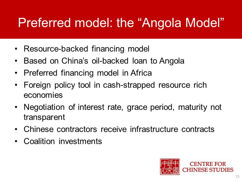Preferred model: the Angola Model Resource-backed financing model Based on Chinas oil-backed loan to Angola Preferred financing model in Africa Foreign policy tool in cash-strapped resource rich economies Negotiation of interest rate, grace period, maturity not transparent Chinese contractors receive infrastructure contracts Coalition investments 15