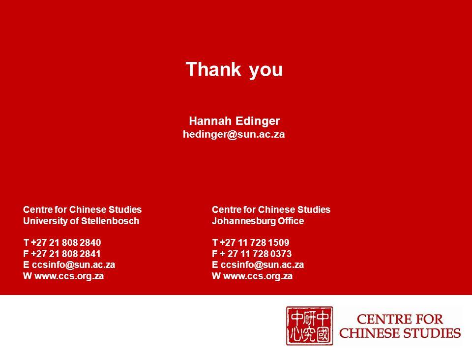 Thank you Hannah Edinger hedinger@sun.ac.zaCentre for Chinese Studies University of StellenboschJohannesburg Office T +27 21 808 2840T +27 11 728 1509 F +27 21 808 2841F + 27 11 728 0373 E ccsinfo@sun.ac.za W www.ccs.org.za