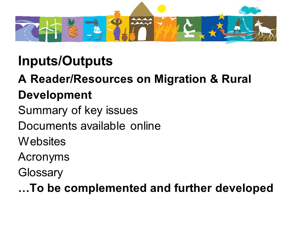 Inputs/Outputs A Reader/Resources on Migration & Rural Development Summary of key issues Documents available online Websites Acronyms Glossary …To be