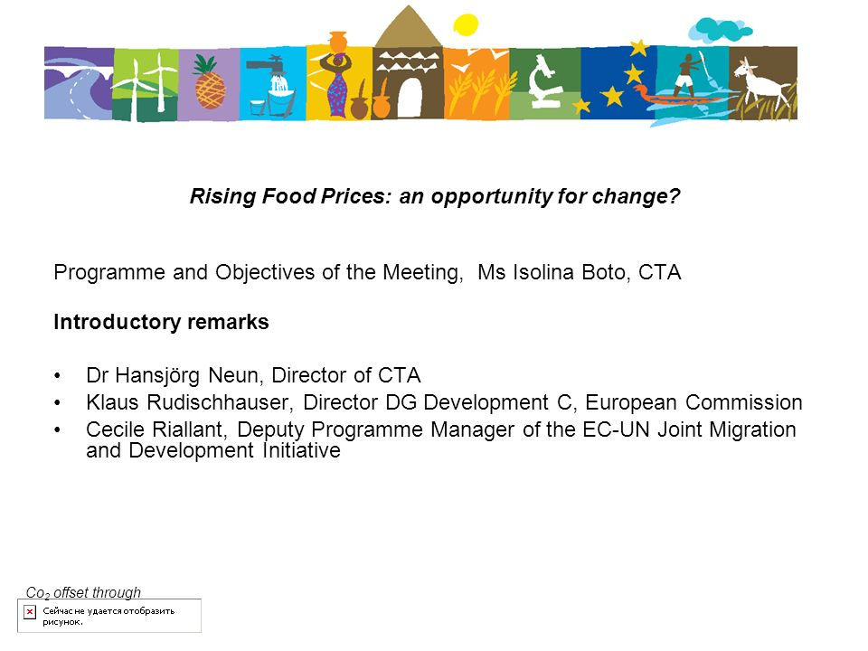Rising Food Prices: an opportunity for change? Programme and Objectives of the Meeting, Ms Isolina Boto, CTA Introductory remarks Dr Hansjörg Neun, Di