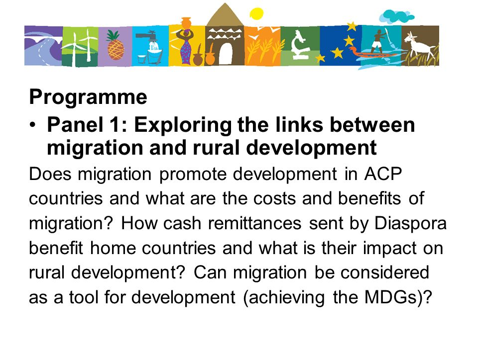 Programme Panel 1: Exploring the links between migration and rural development Does migration promote development in ACP countries and what are the costs and benefits of migration.