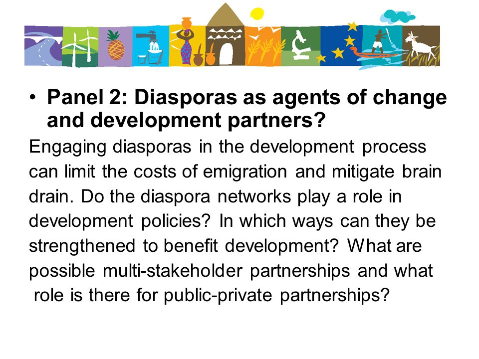 Panel 2: Diasporas as agents of change and development partners? Engaging diasporas in the development process can limit the costs of emigration and m