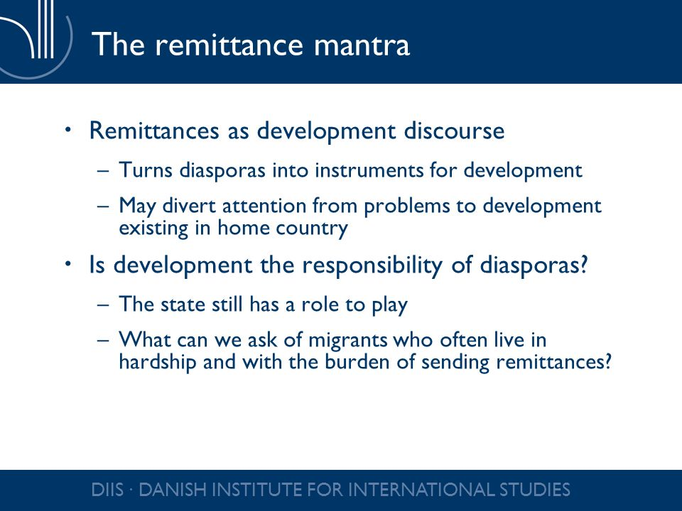 DIIS DANISH INSTITUTE FOR INTERNATIONAL STUDIES The remittance mantra Remittances as development discourse –Turns diasporas into instruments for development –May divert attention from problems to development existing in home country Is development the responsibility of diasporas.