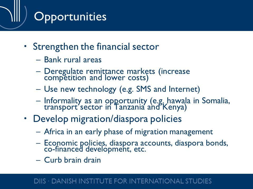 DIIS DANISH INSTITUTE FOR INTERNATIONAL STUDIES Opportunities Strengthen the financial sector –Bank rural areas –Deregulate remittance markets (increa