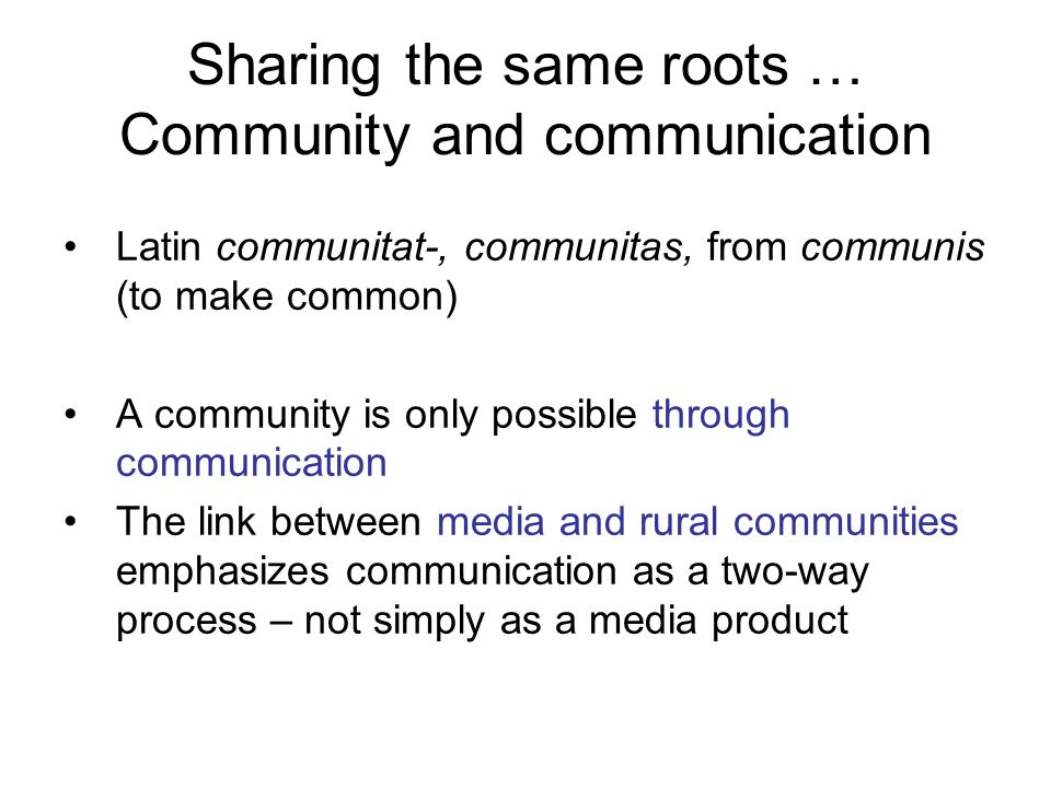 Sharing the same roots … Community and communication Latin communitat-, communitas, from communis (to make common) A community is only possible throug