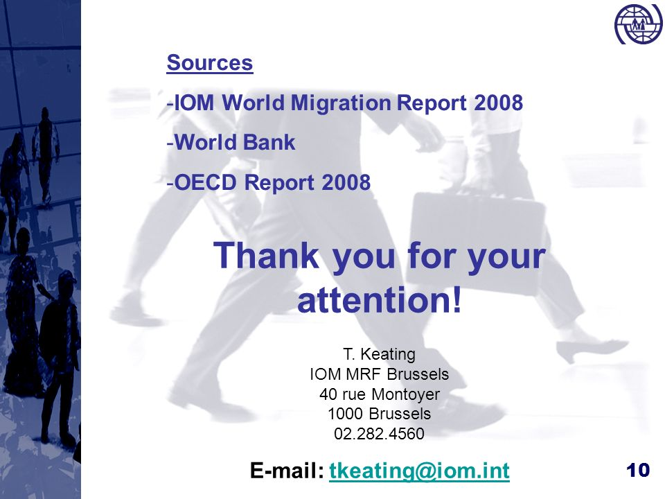 10 Thank you for your attention! T. Keating IOM MRF Brussels 40 rue Montoyer 1000 Brussels 02.282.4560 E-mail: tkeating@iom.inttkeating@iom.int Source