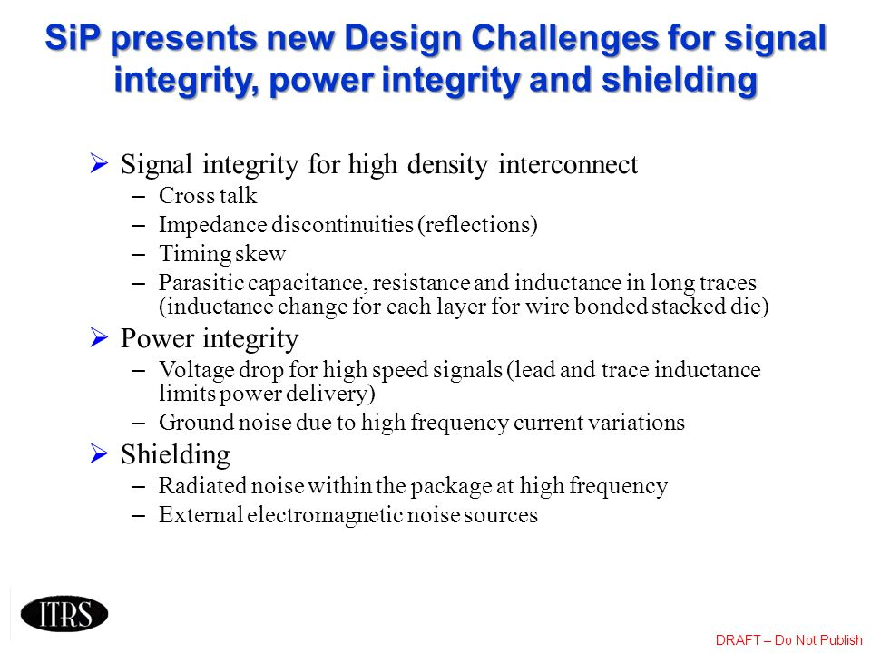 DRAFT – Do Not Publish SiP presents new Design Challenges for signal integrity, power integrity and shielding Signal integrity for high density interc