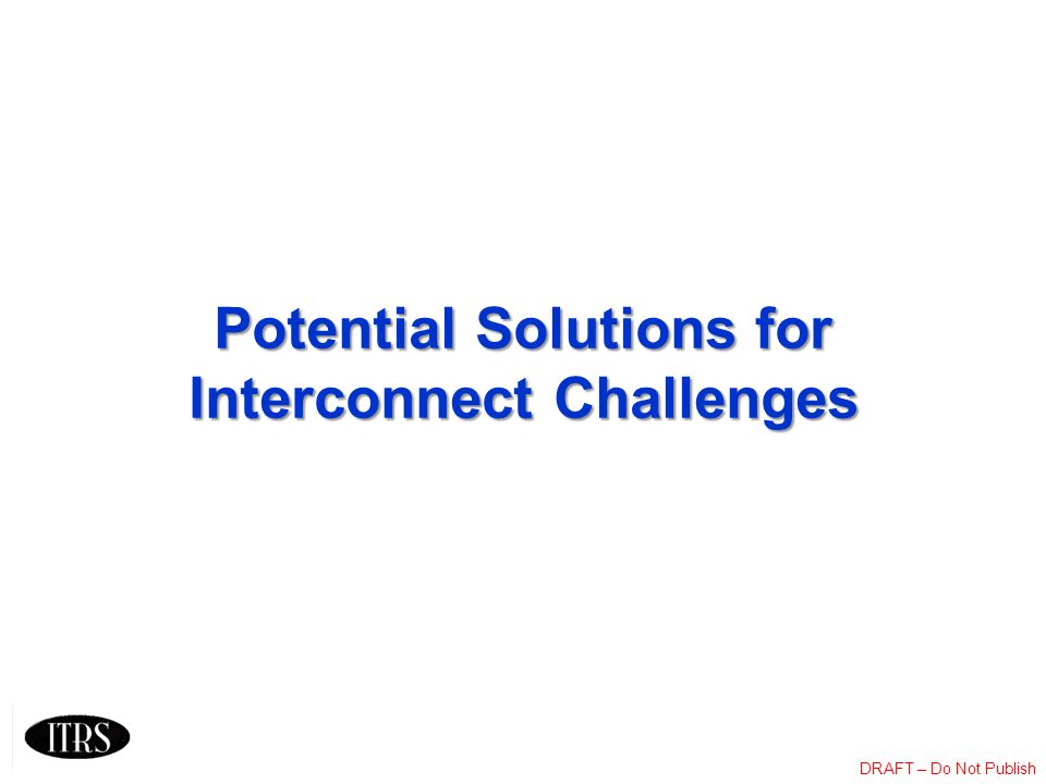 DRAFT – Do Not Publish Potential Solutions for Interconnect Challenges