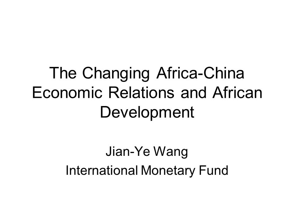 The Changing Africa-China Economic Relations and African Development Jian-Ye Wang International Monetary Fund