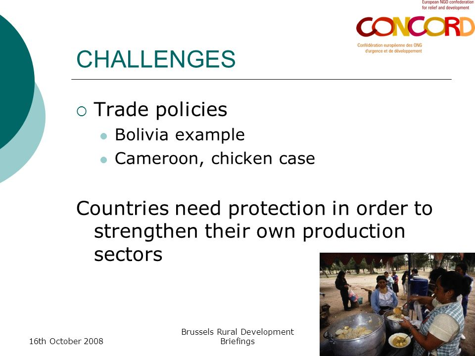 16th October 2008 Brussels Rural Development Briefings CHALLENGES Trade policies Bolivia example Cameroon, chicken case Countries need protection in order to strengthen their own production sectors