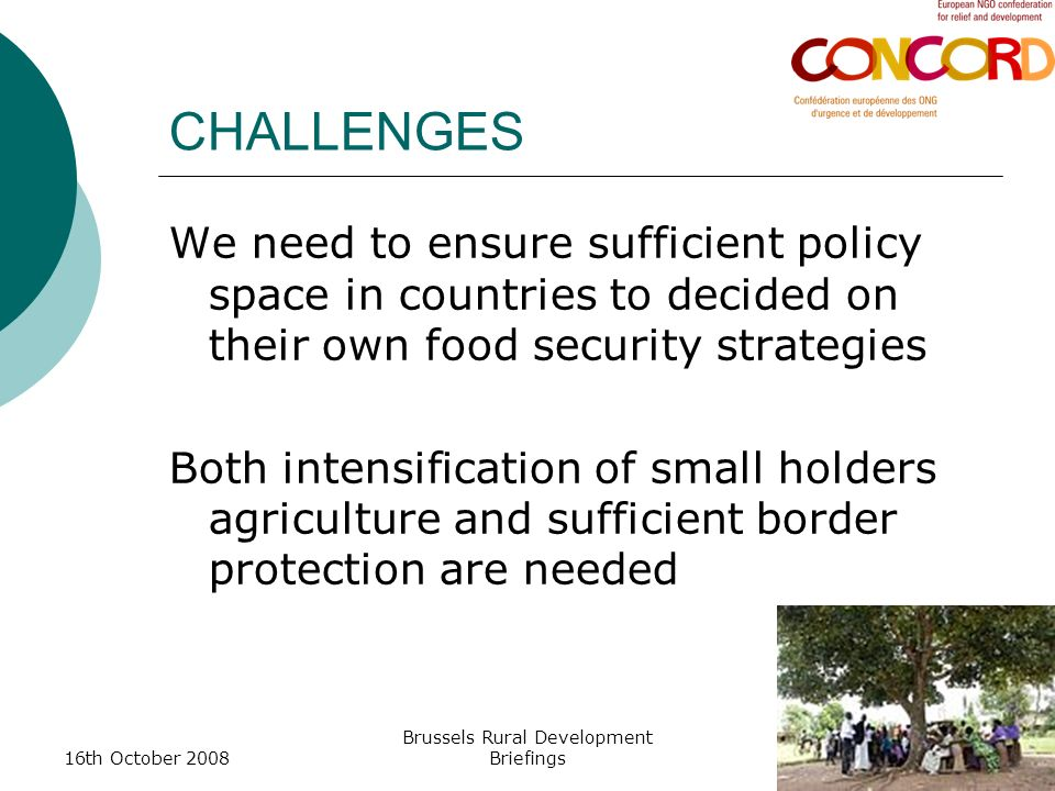 16th October 2008 Brussels Rural Development Briefings CHALLENGES We need to ensure sufficient policy space in countries to decided on their own food security strategies Both intensification of small holders agriculture and sufficient border protection are needed