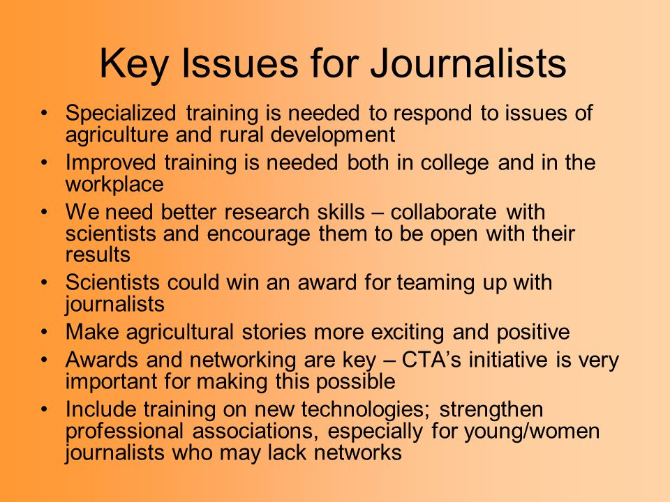 Key Issues for Journalists Specialized training is needed to respond to issues of agriculture and rural development Improved training is needed both in college and in the workplace We need better research skills – collaborate with scientists and encourage them to be open with their results Scientists could win an award for teaming up with journalists Make agricultural stories more exciting and positive Awards and networking are key – CTAs initiative is very important for making this possible Include training on new technologies; strengthen professional associations, especially for young/women journalists who may lack networks