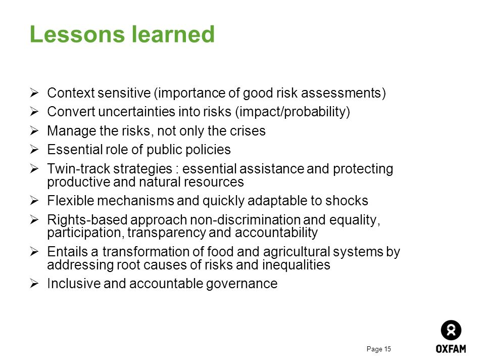 Page 15 Lessons learned Context sensitive (importance of good risk assessments) Convert uncertainties into risks (impact/probability) Manage the risks, not only the crises Essential role of public policies Twin-track strategies : essential assistance and protecting productive and natural resources Flexible mechanisms and quickly adaptable to shocks Rights-based approach non-discrimination and equality, participation, transparency and accountability Entails a transformation of food and agricultural systems by addressing root causes of risks and inequalities Inclusive and accountable governance