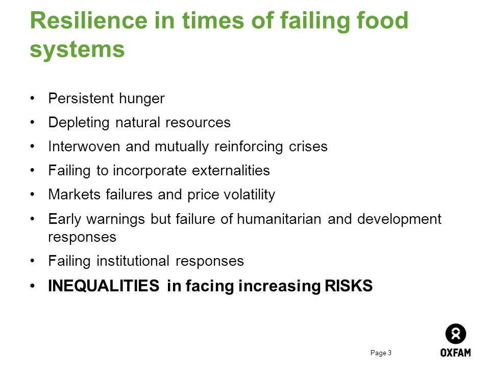 Page 3 Resilience in times of failing food systems Persistent hunger Depleting natural resources Interwoven and mutually reinforcing crises Failing to incorporate externalities Markets failures and price volatility Early warnings but failure of humanitarian and development responses Failing institutional responses INEQUALITIES in facing increasing RISKS