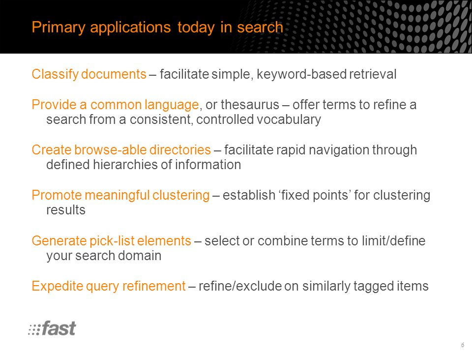 6 Primary applications today in search Classify documents – facilitate simple, keyword-based retrieval Provide a common language, or thesaurus – offer terms to refine a search from a consistent, controlled vocabulary Create browse-able directories – facilitate rapid navigation through defined hierarchies of information Promote meaningful clustering – establish fixed points for clustering results Generate pick-list elements – select or combine terms to limit/define your search domain Expedite query refinement – refine/exclude on similarly tagged items