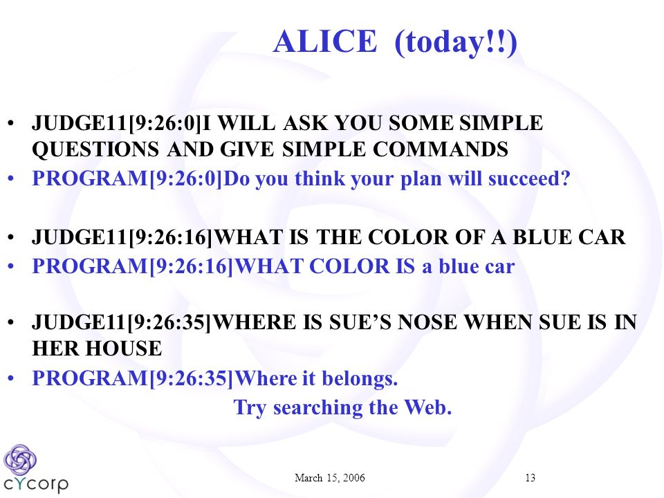 March 15, 200613 ALICE (today!!) JUDGE11[9:26:0]I WILL ASK YOU SOME SIMPLE QUESTIONS AND GIVE SIMPLE COMMANDS PROGRAM[9:26:0]Do you think your plan will succeed.