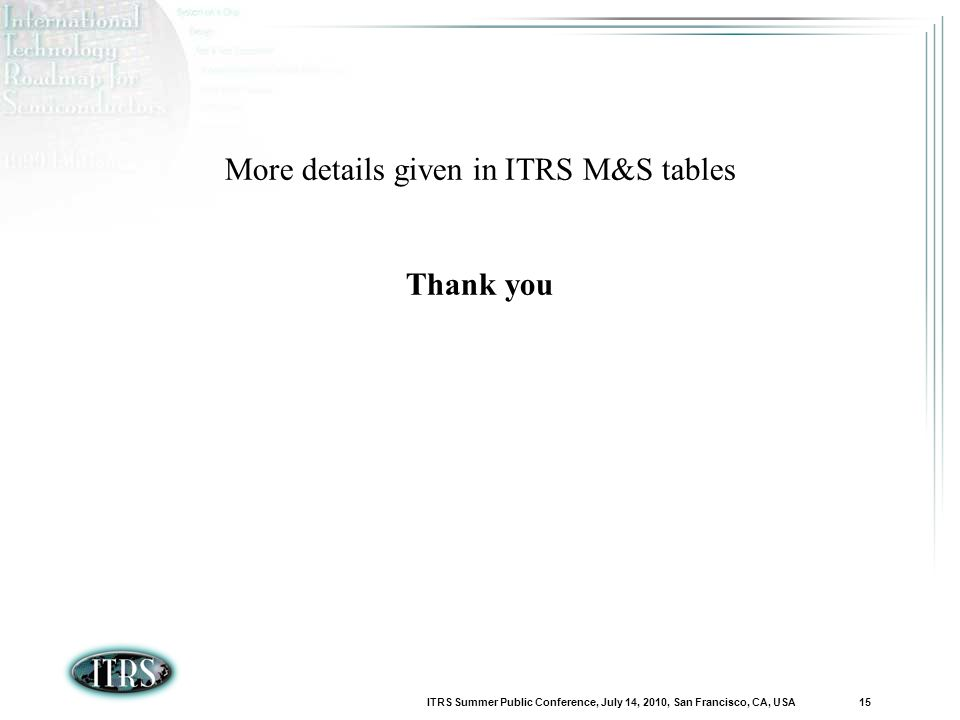 ITRS Summer Public Conference, July 14, 2010, San Francisco, CA, USA 15 More details given in ITRS M&S tables Thank you