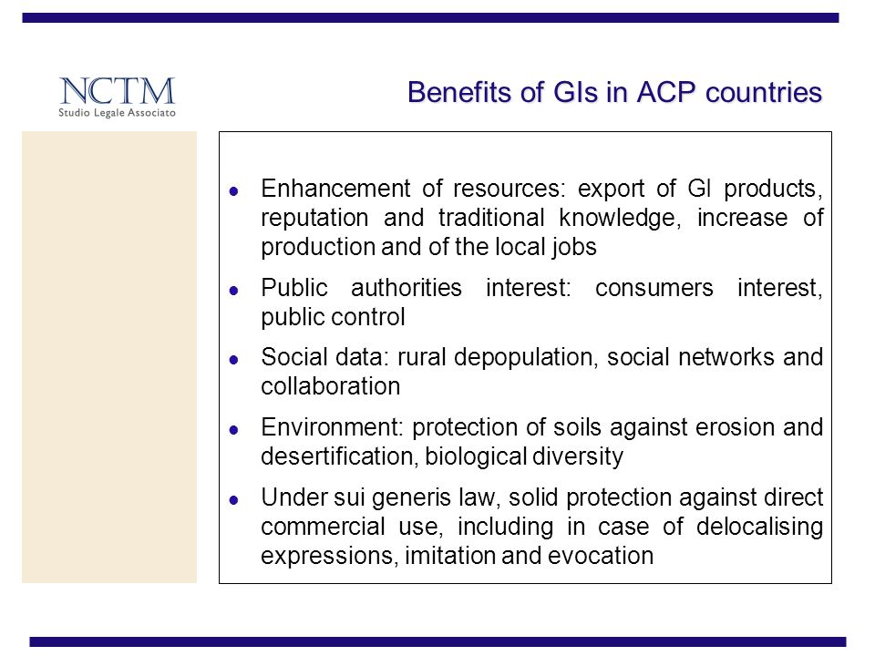 Benefits of GIs in ACP countries Enhancement of resources: export of GI products, reputation and traditional knowledge, increase of production and of the local jobs Public authorities interest: consumers interest, public control Social data: rural depopulation, social networks and collaboration Environment: protection of soils against erosion and desertification, biological diversity Under sui generis law, solid protection against direct commercial use, including in case of delocalising expressions, imitation and evocation