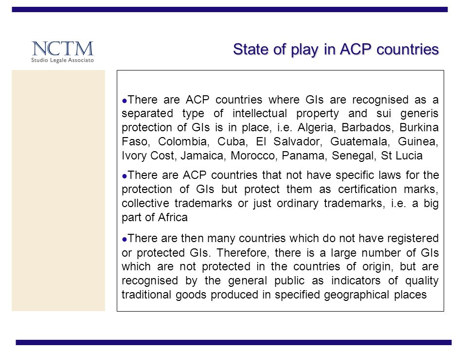 State of play in ACP countries There are ACP countries where GIs are recognised as a separated type of intellectual property and sui generis protection of GIs is in place, i.e.