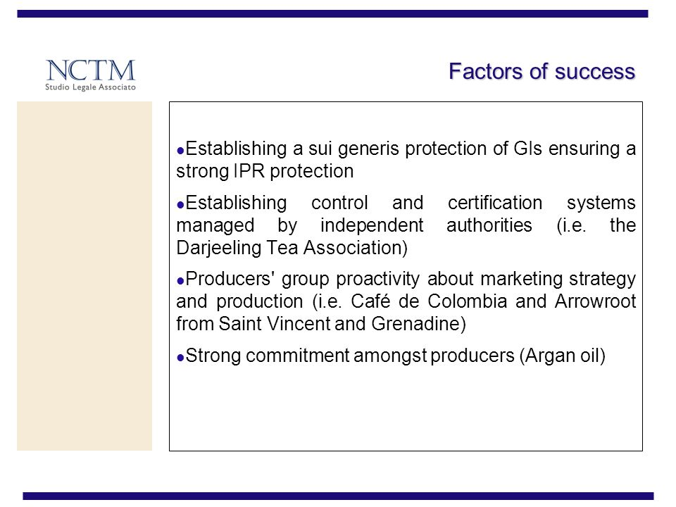 Factors of success Establishing a sui generis protection of GIs ensuring a strong IPR protection Establishing control and certification systems managed by independent authorities (i.e.