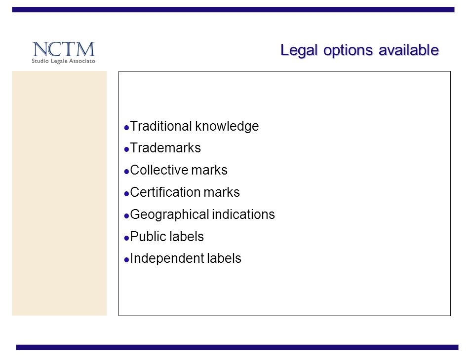 Legal options available Traditional knowledge Trademarks Collective marks Certification marks Geographical indications Public labels Independent labels