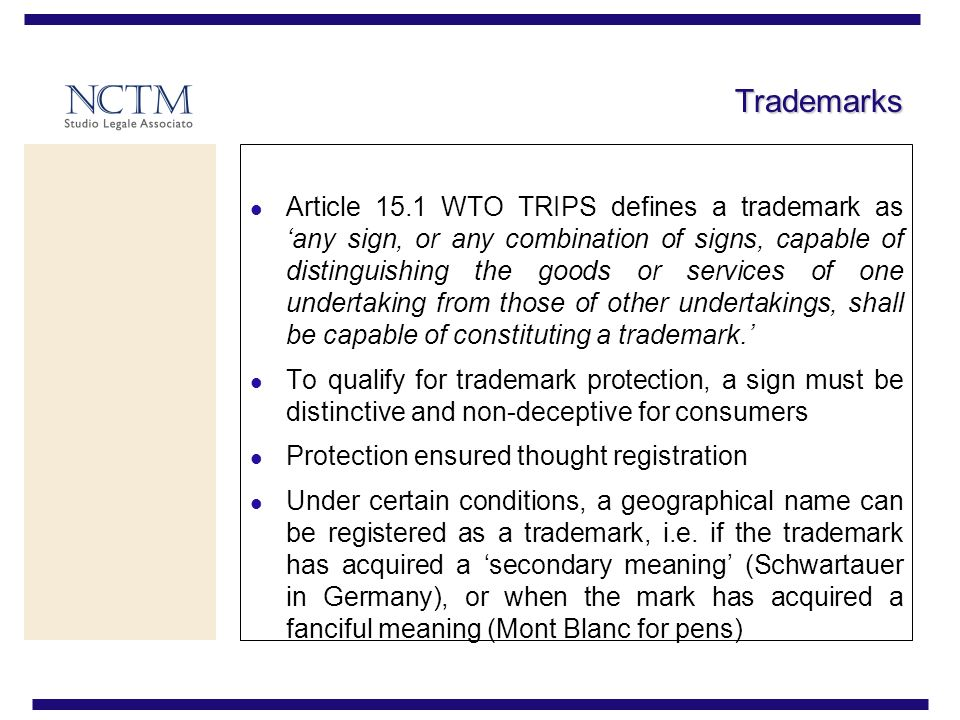 Trademarks Article 15.1 WTO TRIPS defines a trademark asany sign, or any combination of signs, capable of distinguishing the goods or services of one undertaking from those of other undertakings, shall be capable of constituting a trademark.