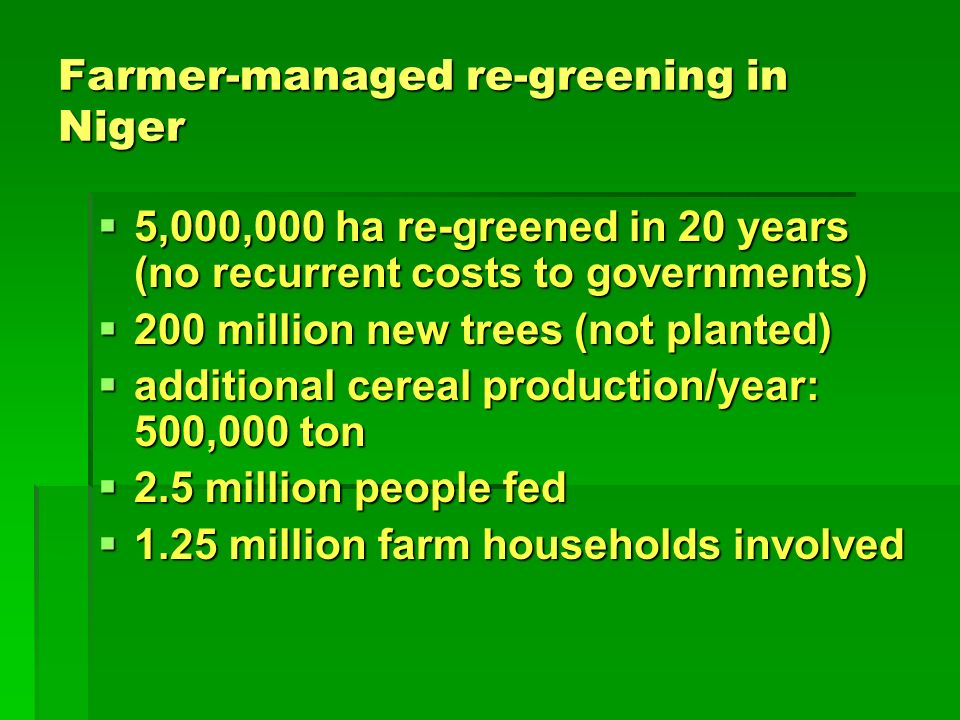 Farmer-managed re-greening in Niger 5,000,000 ha re-greened in 20 years (no recurrent costs to governments) 5,000,000 ha re-greened in 20 years (no recurrent costs to governments) 200 million new trees (not planted) 200 million new trees (not planted) additional cereal production/year: 500,000 ton additional cereal production/year: 500,000 ton 2.5 million people fed 2.5 million people fed 1.25 million farm households involved 1.25 million farm households involved