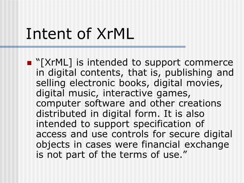 Intent of XrML [XrML] is intended to support commerce in digital contents, that is, publishing and selling electronic books, digital movies, digital music, interactive games, computer software and other creations distributed in digital form.