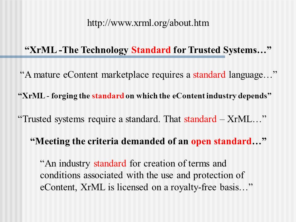 XrML -The Technology Standard for Trusted Systems… http://www.xrml.org/about.htm A mature eContent marketplace requires a standard language… XrML - forging the standard on which the eContent industry depends Trusted systems require a standard.