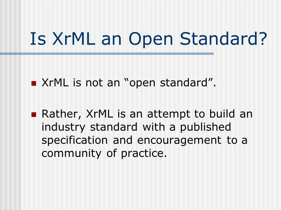 Is XrML an Open Standard. XrML is not an open standard.