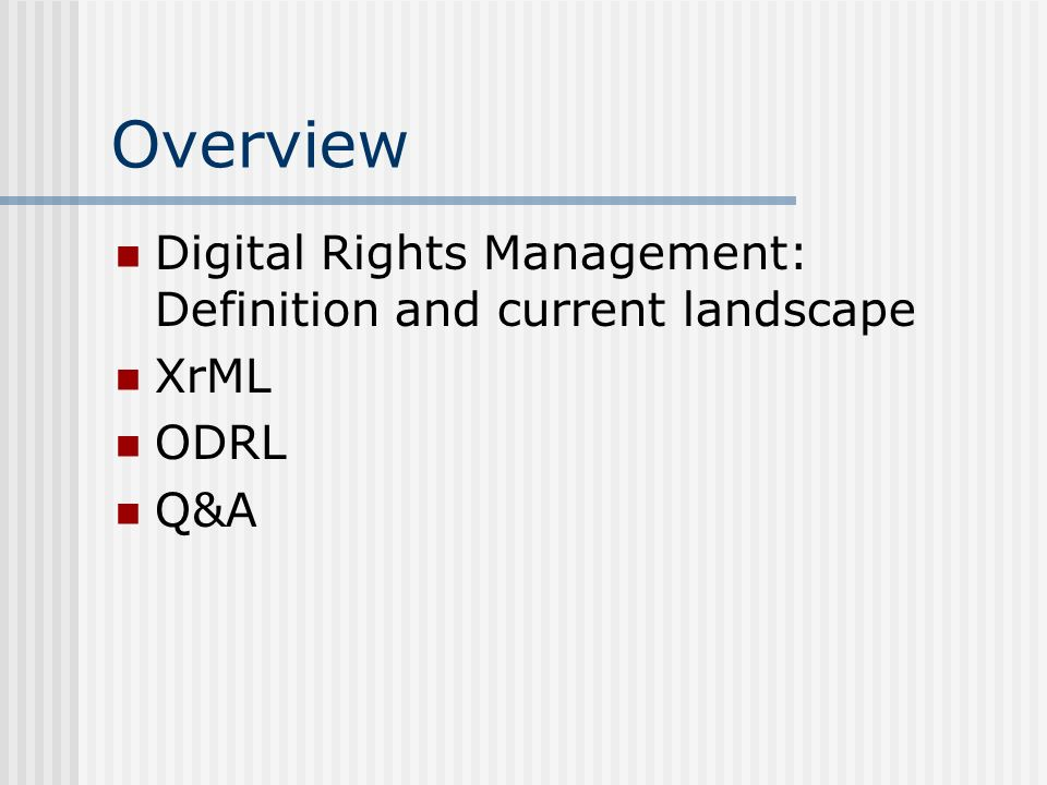 Overview Digital Rights Management: Definition and current landscape XrML ODRL Q&A