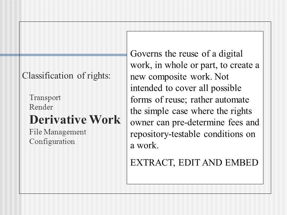 Classification of rights: Transport Render Derivative Work File Management Configuration Governs the reuse of a digital work, in whole or part, to create a new composite work.