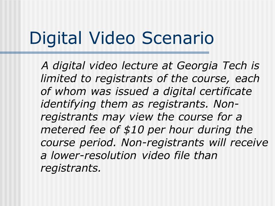 Digital Video Scenario A digital video lecture at Georgia Tech is limited to registrants of the course, each of whom was issued a digital certificate identifying them as registrants.