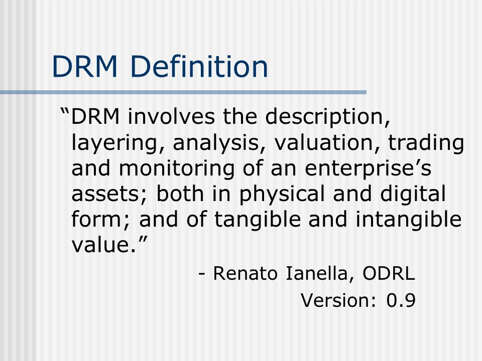 DRM Definition DRM involves the description, layering, analysis, valuation, trading and monitoring of an enterprises assets; both in physical and digital form; and of tangible and intangible value.