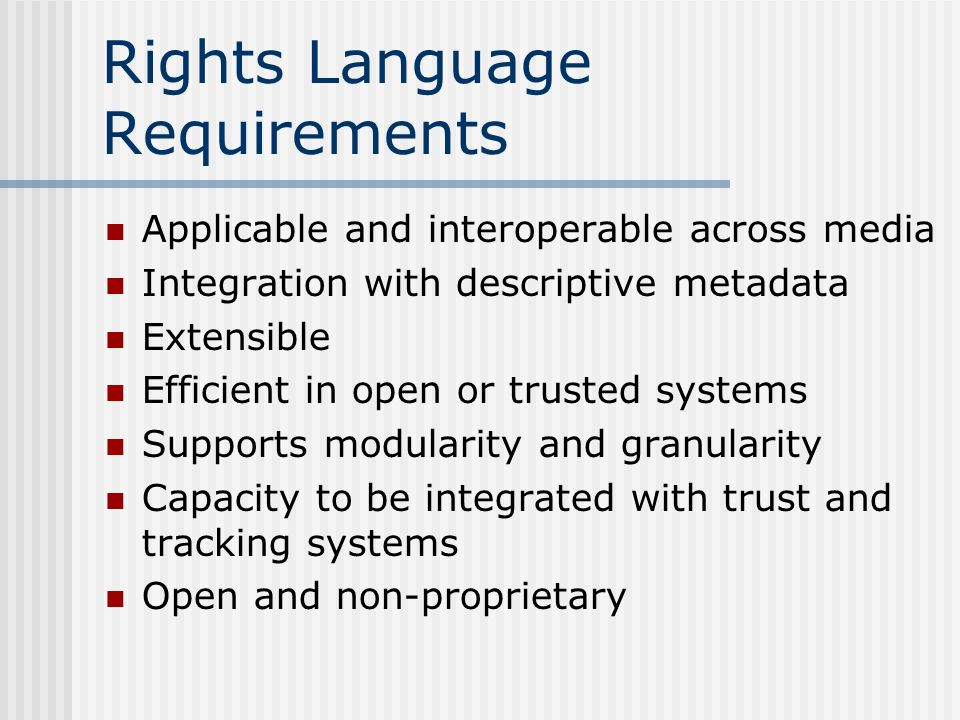 Rights Language Requirements Applicable and interoperable across media Integration with descriptive metadata Extensible Efficient in open or trusted systems Supports modularity and granularity Capacity to be integrated with trust and tracking systems Open and non-proprietary