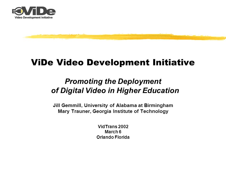 ViDe Video Development Initiative Promoting the Deployment of Digital Video in Higher Education Jill Gemmill, University of Alabama at Birmingham Mary Trauner, Georgia Institute of Technology VidTrans 2002 March 6 Orlando Florida