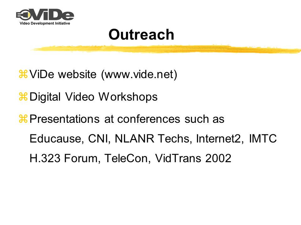 Outreach zViDe website (www.vide.net) zDigital Video Workshops zPresentations at conferences such as Educause, CNI, NLANR Techs, Internet2, IMTC H.323 Forum, TeleCon, VidTrans 2002
