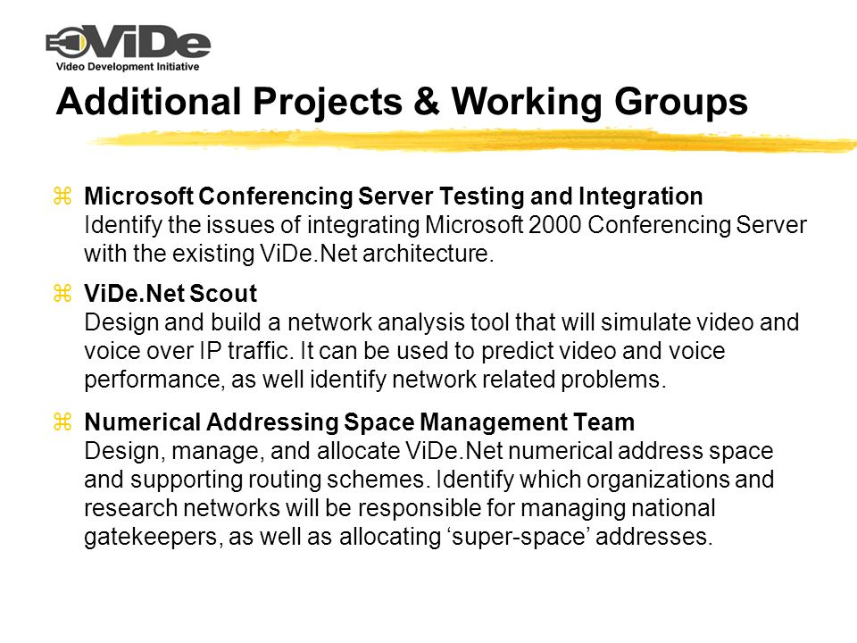 Additional Projects & Working Groups zMicrosoft Conferencing Server Testing and Integration Identify the issues of integrating Microsoft 2000 Conferencing Server with the existing ViDe.Net architecture.
