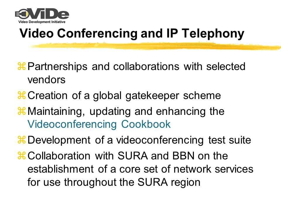 Video Conferencing and IP Telephony zPartnerships and collaborations with selected vendors zCreation of a global gatekeeper scheme zMaintaining, updating and enhancing the Videoconferencing Cookbook zDevelopment of a videoconferencing test suite zCollaboration with SURA and BBN on the establishment of a core set of network services for use throughout the SURA region