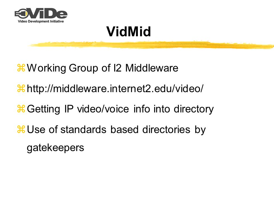 VidMid zWorking Group of I2 Middleware zhttp://middleware.internet2.edu/video/ zGetting IP video/voice info into directory zUse of standards based dir