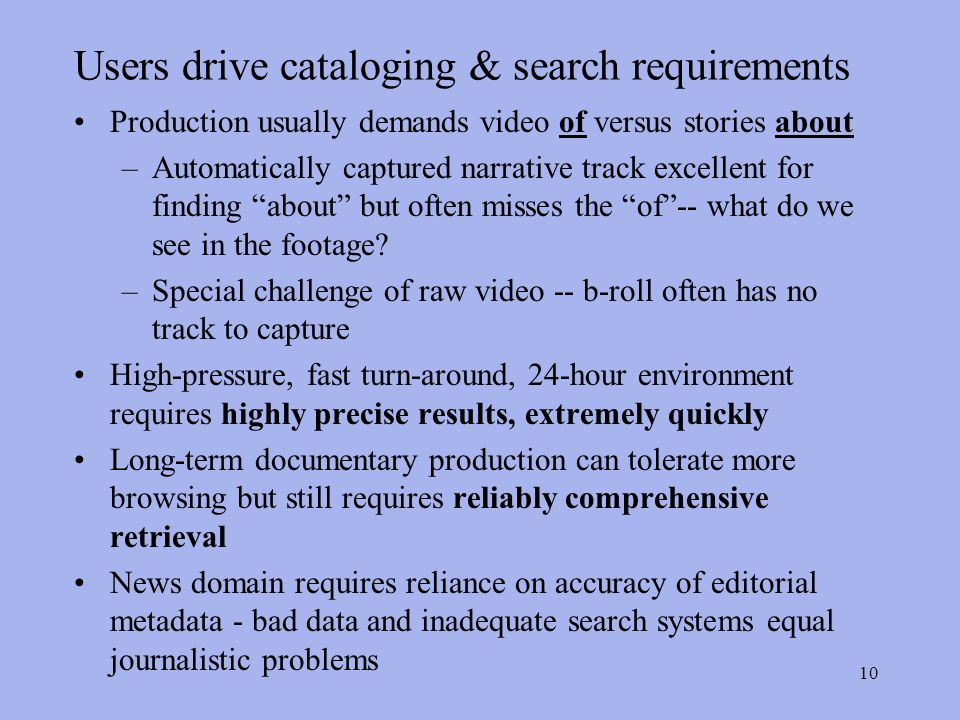 10 Users drive cataloging & search requirements Production usually demands video of versus stories about –Automatically captured narrative track excellent for finding about but often misses the of-- what do we see in the footage.