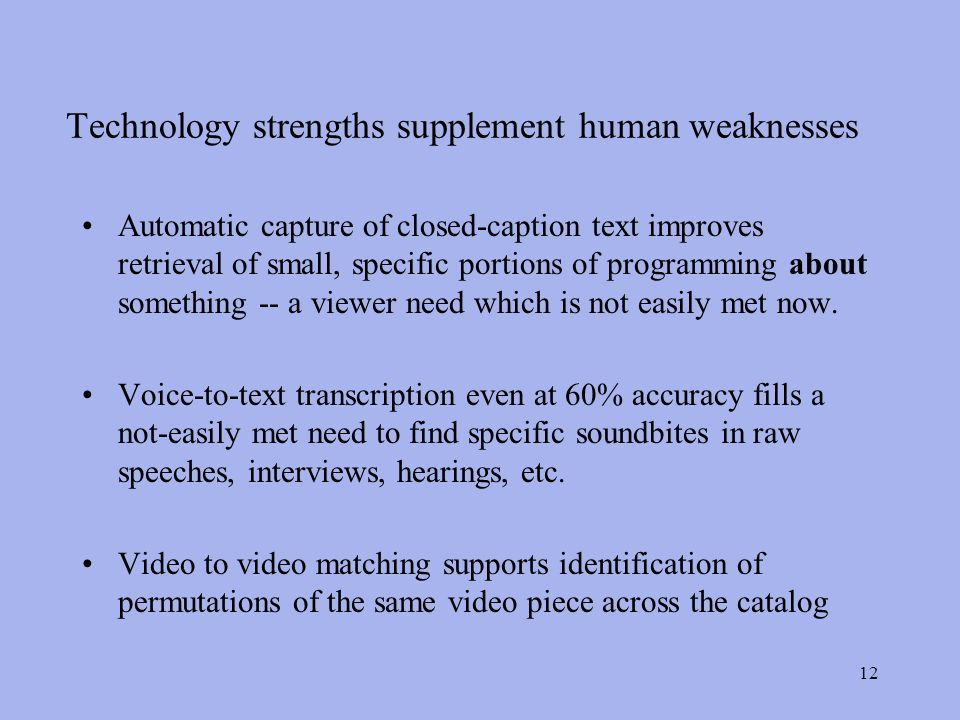 12 Technology strengths supplement human weaknesses Automatic capture of closed-caption text improves retrieval of small, specific portions of programming about something -- a viewer need which is not easily met now.