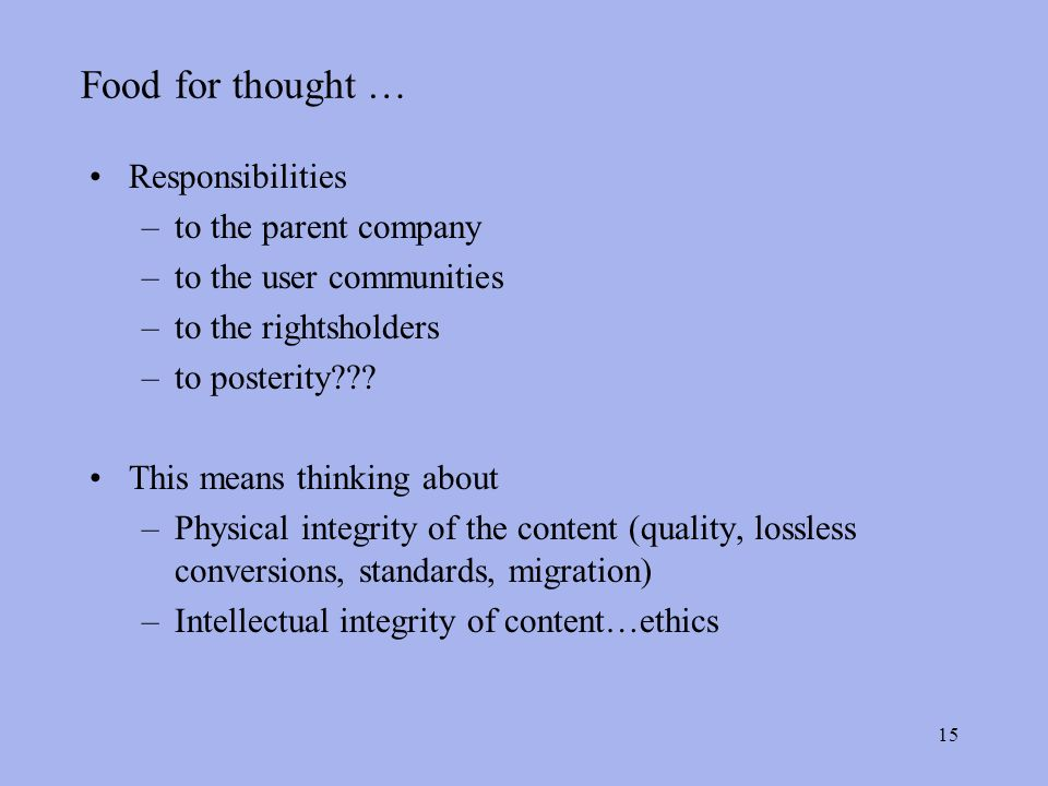 15 Food for thought … Responsibilities –to the parent company –to the user communities –to the rightsholders –to posterity .