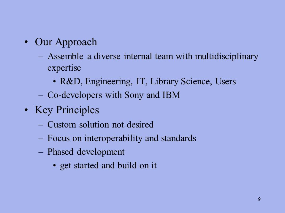 9 Our Approach –Assemble a diverse internal team with multidisciplinary expertise R&D, Engineering, IT, Library Science, Users –Co-developers with Sony and IBM Key Principles –Custom solution not desired –Focus on interoperability and standards –Phased development get started and build on it