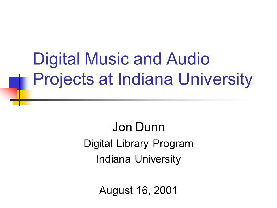 Digital Music and Audio Projects at Indiana University Jon Dunn Digital Library Program Indiana University August 16, 2001